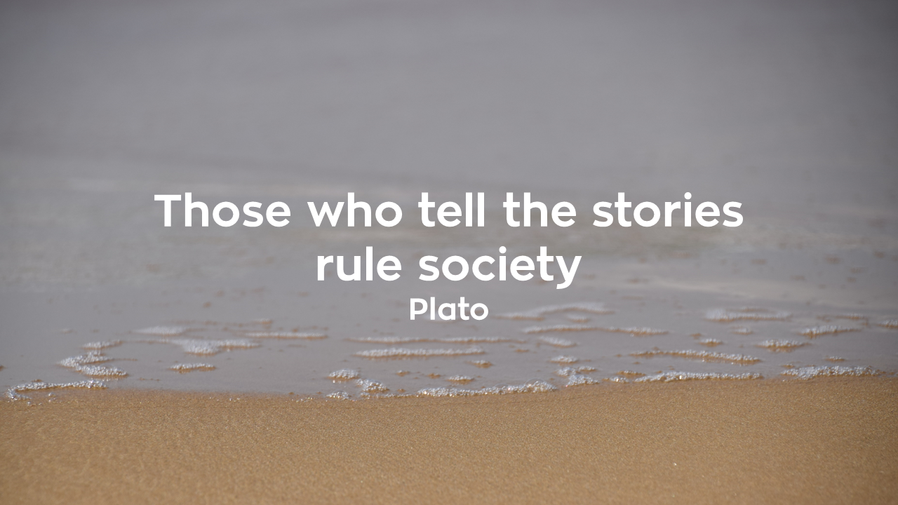 Those who tell the stories rule society (Plato)